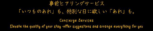 事前ヒアリングサービス「いつものあれ」も、特別な日に欲しい「あれ」も。 Concierge Services  Elevate the quality of your stay ‐offer suggestions and arrange everything for you